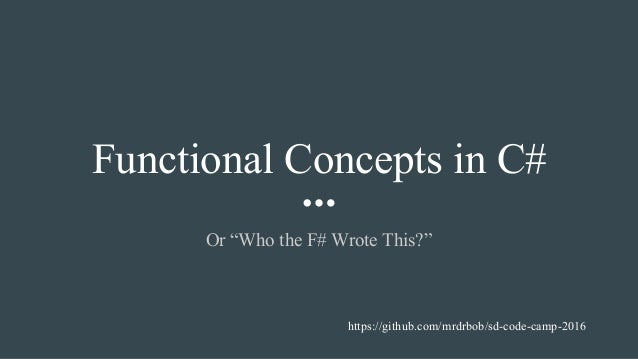 """Functional Concepts in C# Or """"Who the F# Wrote This?"""" https://github.com/mrdrbob/sd-code-camp-2016"""