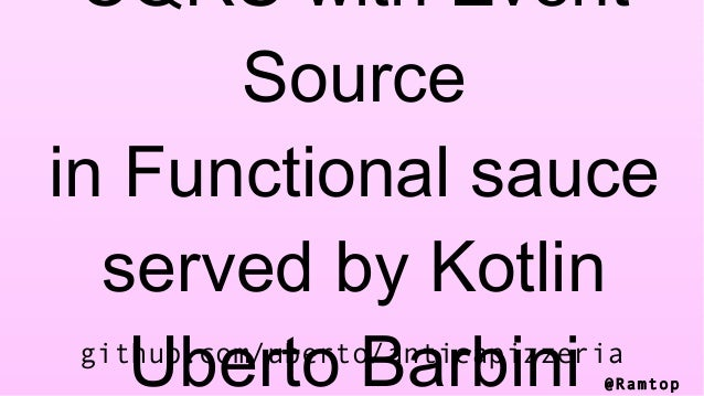 @Ramtop CQRS with Event Source in Functional sauce served by Kotlin Uberto Barbinigithub.com/uberto/anticapizzeria