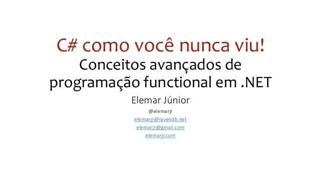 C# como você nunca viu! Conceitos avançados de programação functional em .NET Elemar Júnior @elemarjr elemarjr@ravendb.net...