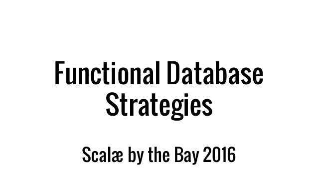 Functional Database Strategies Scalæ by the Bay 2016