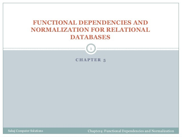 C H A P T E R 5 FUNCTIONAL DEPENDENCIES AND NORMALIZATION FOR RELATIONAL DATABASES Chapter4: Functional Dependencies and N...