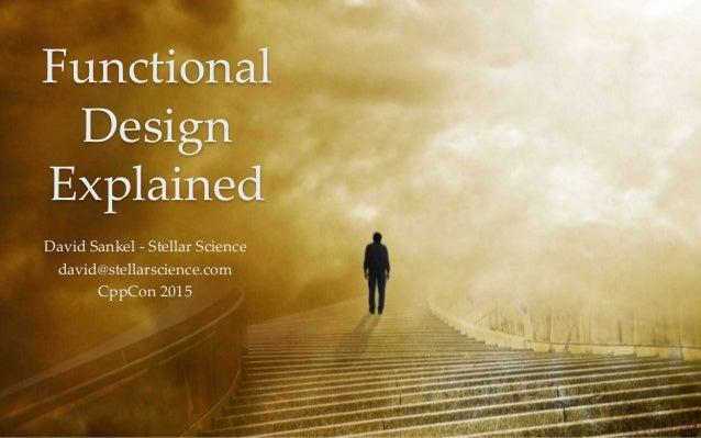 1 Functional Design Explained David Sankel - Stellar Science david@stellarscience.com CppCon 2015