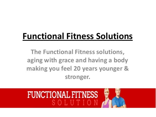 Functional Fitness Solutions The Functional Fitness solutions, aging with grace and having a body making you feel 20 years...