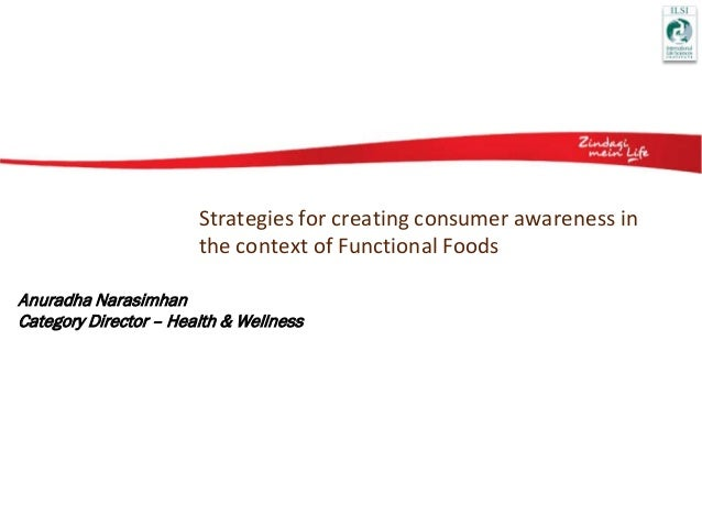 Strategies for creating consumer awareness in the context of Functional Foods Anuradha Narasimhan Category Director – Heal...