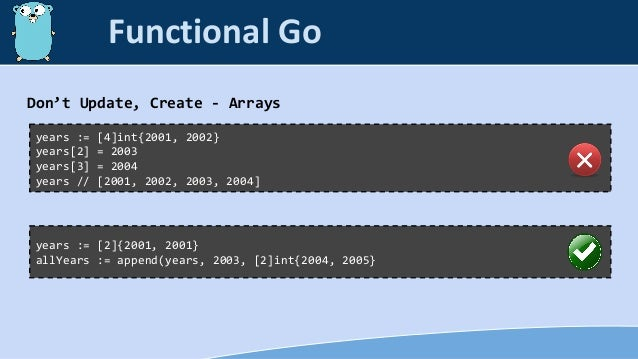Don't Update, Create - Arrays years := [4]int{2001, 2002} years[2] = 2003 years[3] = 2004 years // [2001, 2002, 2003, 2004...