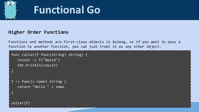 Higher Order Functions Functions and methods are first-class objects in Golang, so if you want to pass a function to anoth...