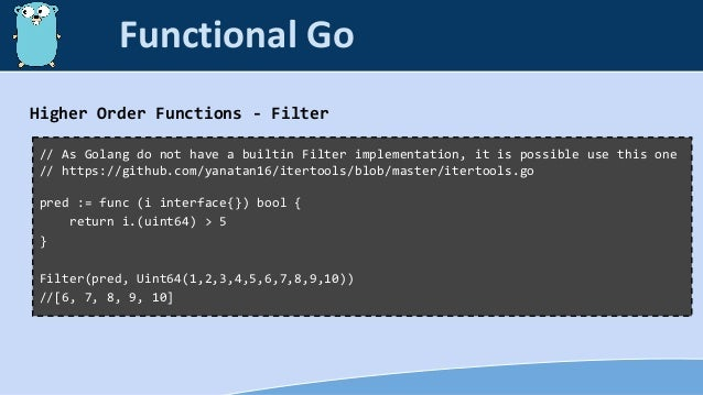 Higher Order Functions - Filter // As Golang do not have a builtin Filter implementation, it is possible use this one // h...
