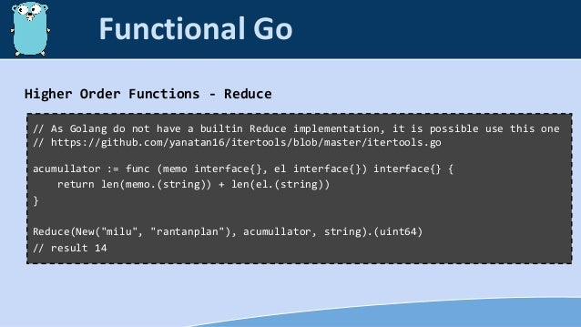 Higher Order Functions - Reduce // As Golang do not have a builtin Reduce implementation, it is possible use this one // h...