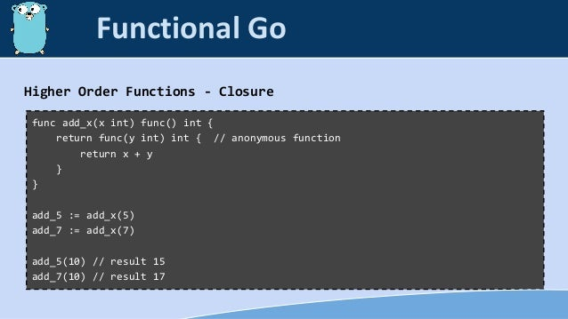 Higher Order Functions - Closure func add_x(x int) func() int { return func(y int) int { // anonymous function return x + ...