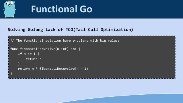 Solving Golang Lack of TCO(Tail Call Optimization) // The functional solution have problens with big values func fibonacci...