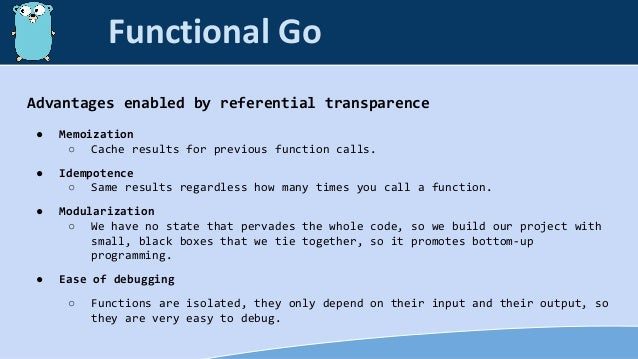 Advantages enabled by referential transparence ● Memoization ○ Cache results for previous function calls. ● Idempotence ○ ...