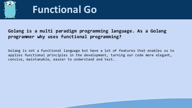 Golang is a multi paradigm programming language. As a Golang programmer why uses functional programming? Golang is not a f...