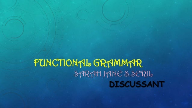 FUNCTIONAL GRAMMAR SARAH JANE S.SERIL DISCUSSANT