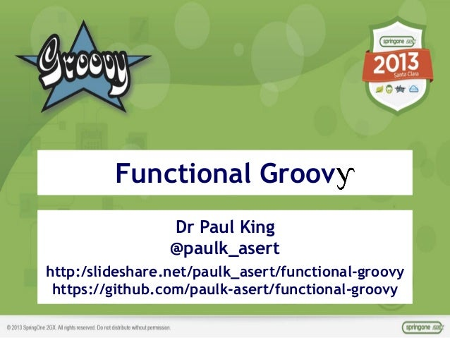 ©ASERT2006-2013 Dr Paul King @paulk_asert http:/slideshare.net/paulk_asert/functional-groovy https://github.com/paulk-aser...