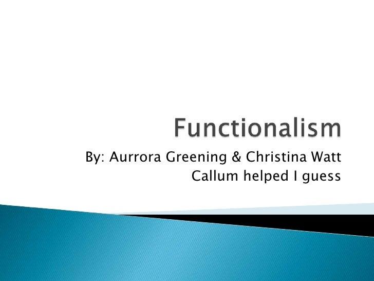 Functionalism<br />By: Aurrora Greening & Christina Watt<br />Callum helped I guess<br />