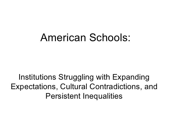 American Schools: Institutions Struggling with Expanding Expectations, Cultural Contradictions, and Persistent Inequalities