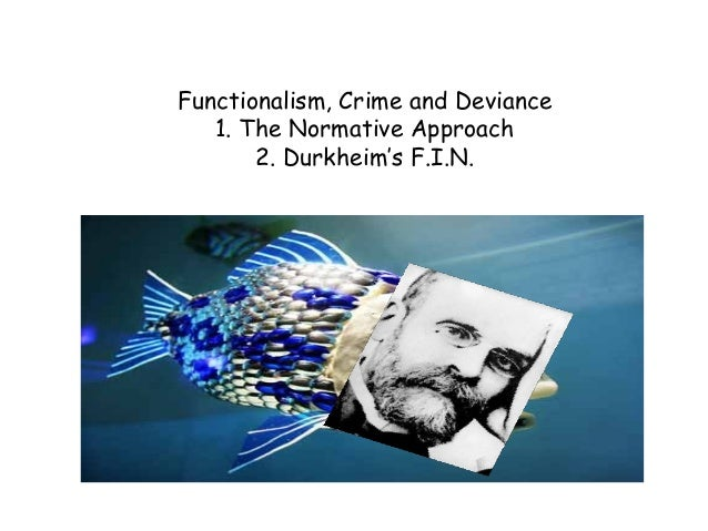 Functionalism, Crime and Deviance   1. The Normative Approach       2. Durkheim's F.I.N.