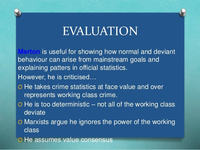 EVALUATION  Merton is useful for showing how normal and deviant  behaviour can arise from mainstream goals and  explaining...
