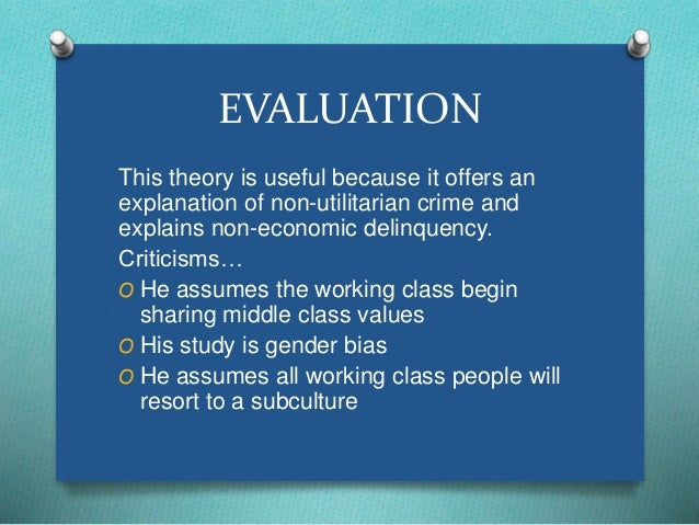 EVALUATION  This theory is useful because it offers an  explanation of non-utilitarian crime and  explains non-economic de...