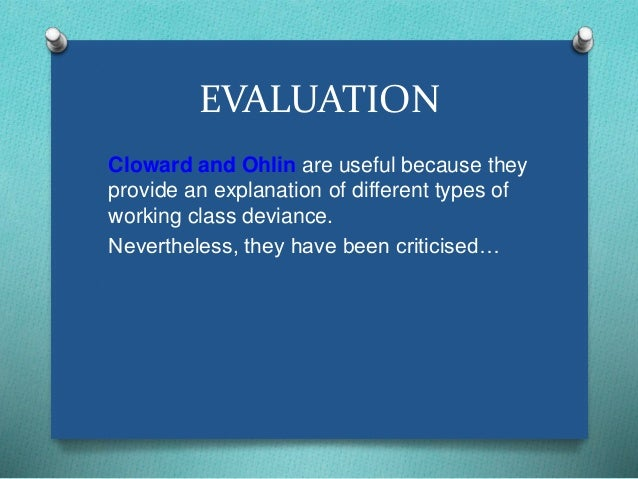 EVALUATION  Cloward and Ohlin are useful because they  provide an explanation of different types of  working class devianc...