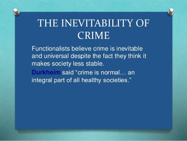 THE INEVITABILITY OF  CRIME  Functionalists believe crime is inevitable  and universal despite the fact they think it  mak...