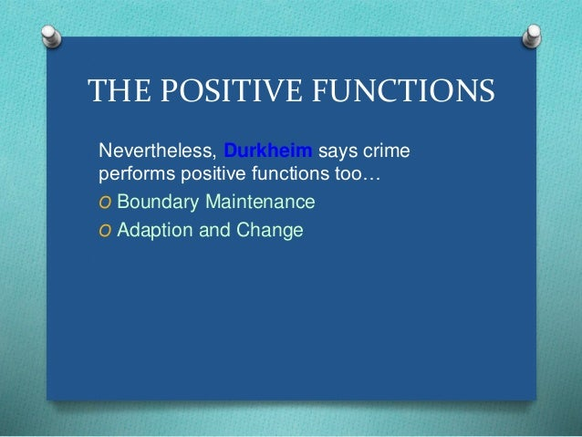 THE POSITIVE FUNCTIONS  Nevertheless, Durkheim says crime  performs positive functions too…  O Boundary Maintenance  O Ada...