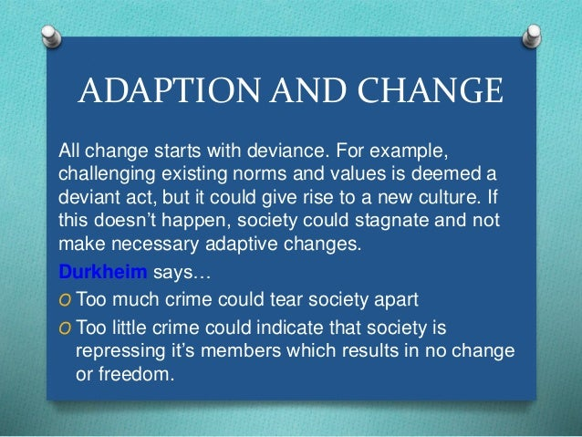 ADAPTION AND CHANGE  All change starts with deviance. For example,  challenging existing norms and values is deemed a  dev...