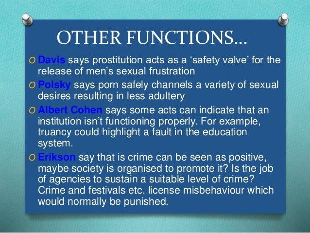 OTHER FUNCTIONS…  O Davis says prostitution acts as a 'safety valve' for the  release of men's sexual frustration  O Polsk...