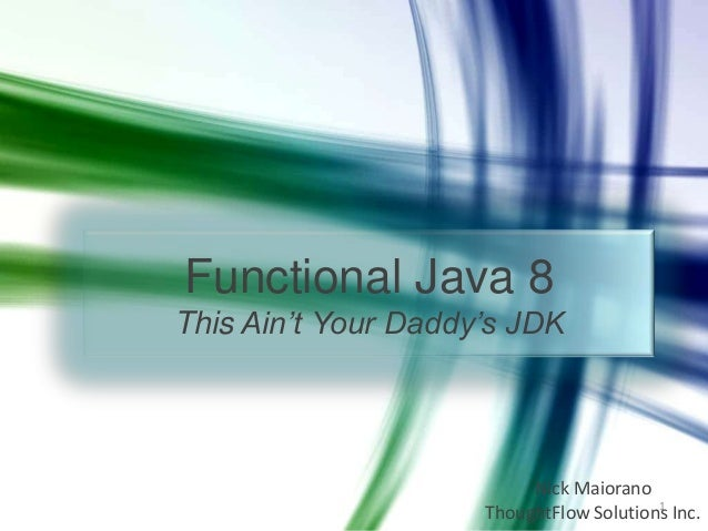 Functional Java 8 This Ain't Your Daddy's JDK  Nick Maiorano 1 ThoughtFlow Solutions Inc.