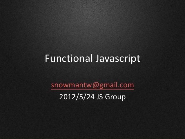 Functional Javascript snowmantw@gmail.com 2012/5/24 JS Group