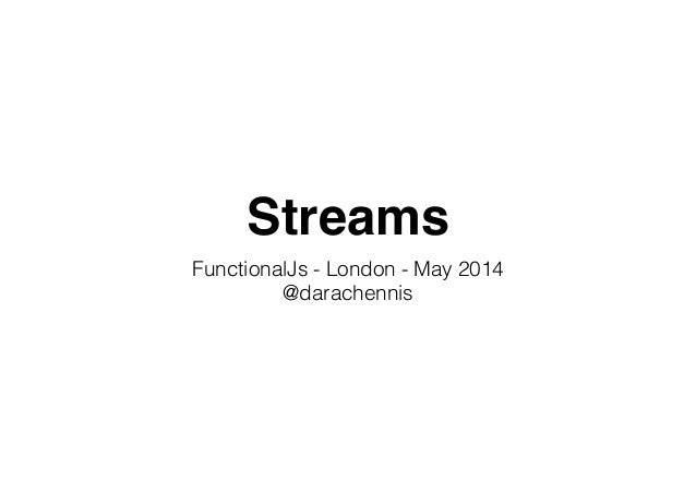 Streams FunctionalJs - London - May 2014 @darachennis