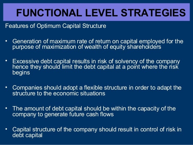 FUNCTIONAL LEVEL STRATEGIES Features of Optimum Capital Structure • Generation of maximum rate of return on capital employ...