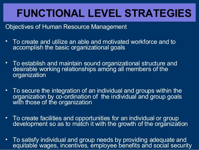 FUNCTIONAL LEVEL STRATEGIES Objectives of Human Resource Management • To create and utilize an able and motivated workforc...