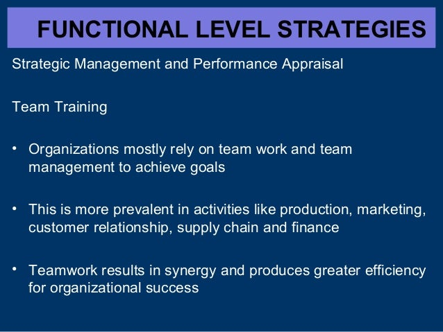 FUNCTIONAL LEVEL STRATEGIES Strategic Management and Performance Appraisal Team Training • Organizations mostly rely on te...
