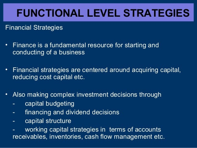 FUNCTIONAL LEVEL STRATEGIES Financial Strategies • Finance is a fundamental resource for starting and conducting of a busi...
