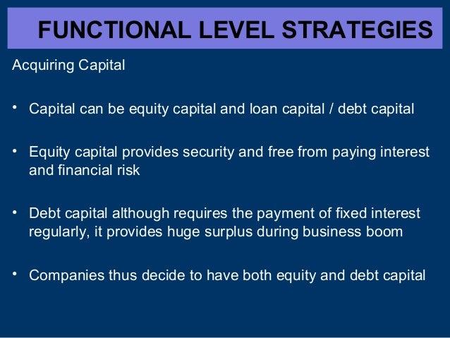 FUNCTIONAL LEVEL STRATEGIES Acquiring Capital • Capital can be equity capital and loan capital / debt capital • Equity cap...