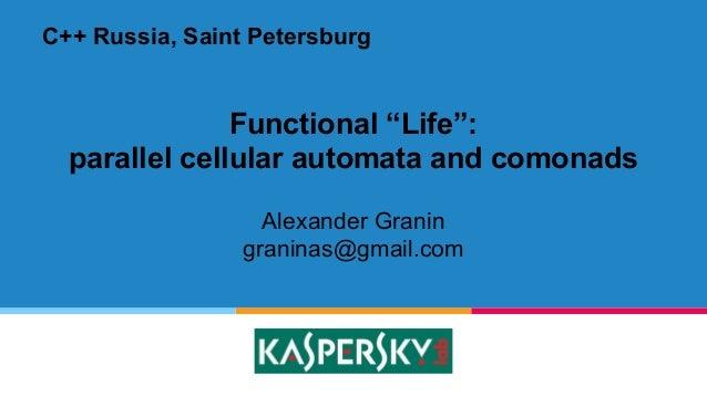 "Functional ""Life"": parallel cellular automata and comonads Alexander Granin graninas@gmail.com C++ Russia, Saint Petersburg"