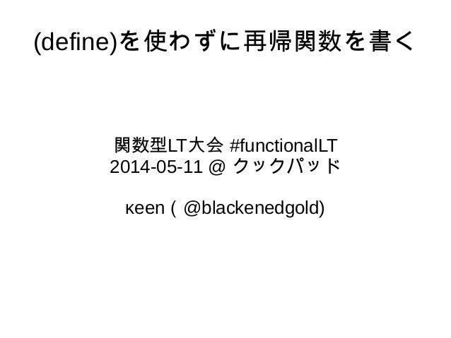 (define)を使わずに再帰関数を書く 関数型LT大会 #functionalLT 2014-05-11 @ クックパッド κeen(@blackenedgold)