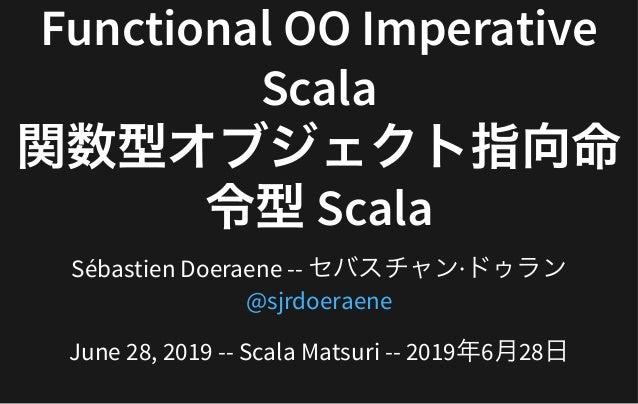 FunctionalOOImperativeFunctionalOOImperative ScalaScala 関数型オブジェクト指向命関数型オブジェクト指向命 令型Scala令型Scala SébastienDoeraene-...
