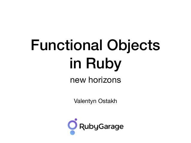 Functional Objects in Ruby new horizons Valentyn Ostakh