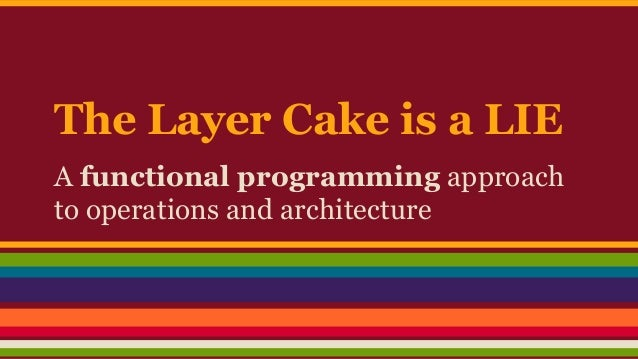 The Layer Cake is a LIE A functional programming approach to operations and architecture