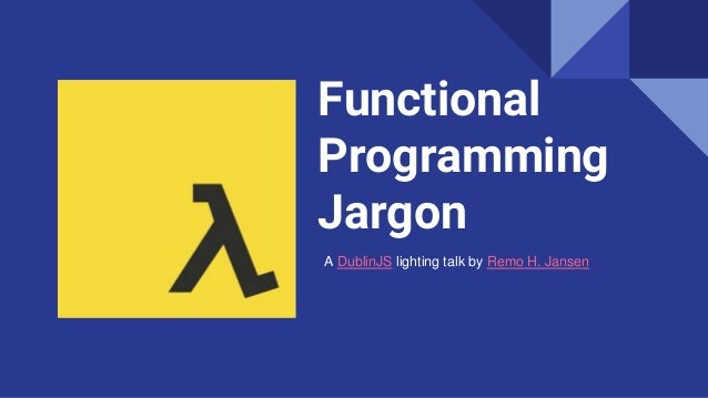 Functional Programming Jargon A DublinJS lighting talk by Remo H. Jansen