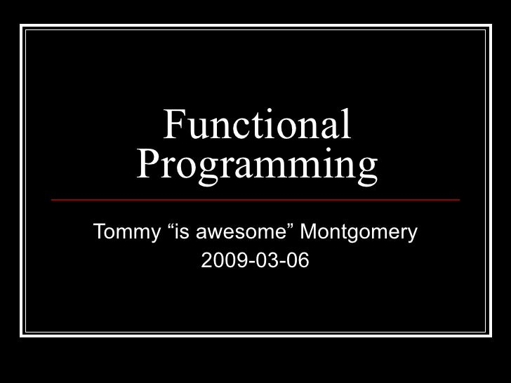"""Functional Programming Tommy """"is awesome"""" Montgomery 2009-03-06"""