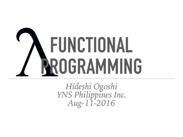 FUNCTIONAL PROGRAMMING Hideshi Ogoshi YNS Philippines Inc. Aug-11-2016