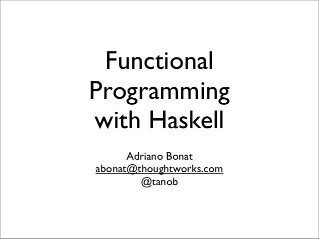 Functional Programming with Haskell Adriano Bonat abonat@thoughtworks.com @tanob