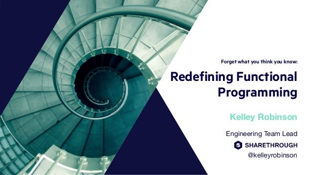 Forget what you think you know: Redefining Functional Programming Engineering Team Lead  @kelleyrobinson Kelley Robinson