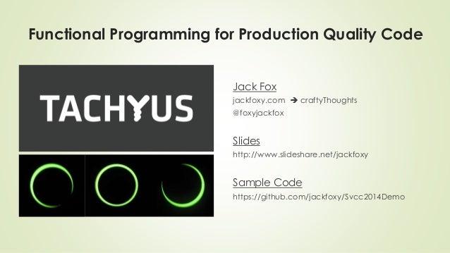 Functional Programming for Production Quality Code  Jack Fox  jackfoxy.com  craftyThoughts  @foxyjackfox  Slides  http://...