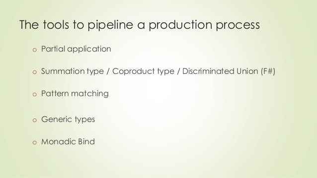 The tools to pipeline a production process  o Partial application  o Summation type / Coproduct type / Discriminated Union...