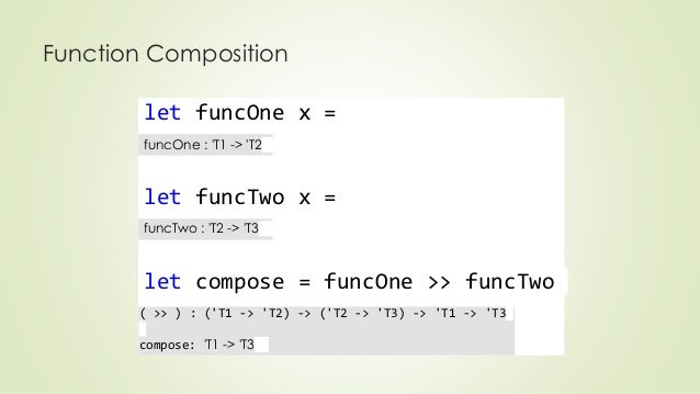 Function Composition  let funcOne x =  funcOne : 'T1 -> 'T2  let funcTwo x =  funcTwo : 'T2 -> 'T3  let compose = funcOne ...