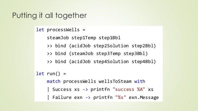 Putting it all together  let processWells =  steamJob step1Temp step1Bbl  >> bind (acidJob step2Solution step2Bbl)  >> bin...